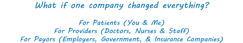 What if one company changed everything? For Patients (You & Me) For Providers (Doctors, Nurses & Staff) For Payors (Employers, Government, & Insurance Companies)